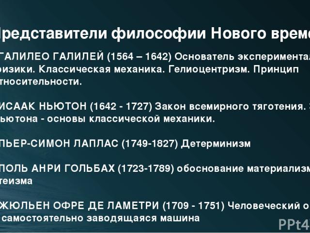 Представители философии Нового времени ГАЛИЛЕО ГАЛИЛЕЙ (1564 – 1642) Основатель экспериментальной физики. Классическая механика. Гелиоцентризм. Принцип относительности. ИСААК НЬЮТОН (1642 - 1727) Закон всемирного тяготения. Законы Ньютона - основы к…