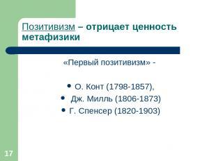* Позитивизм – отрицает ценность метафизики «Первый позитивизм» - О. Конт (1798-