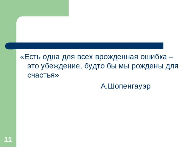* «Есть одна для всех врожденная ошибка – это убеждение, будто бы мы рождены для счастья» А.Шопенгауэр