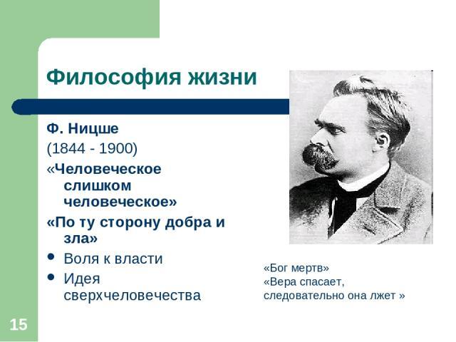 * Философия жизни Ф. Ницше (1844 - 1900) «Человеческое слишком человеческое» «По ту сторону добра и зла» Воля к власти Идея сверхчеловечества «Бог мертв» «Вера спасает, следовательно она лжет »
