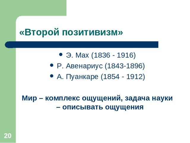 * «Второй позитивизм» Э. Мах (1836 - 1916) Р. Авенариус (1843-1896) А. Пуанкаре (1854 - 1912) Мир – комплекс ощущений, задача науки – описывать ощущения