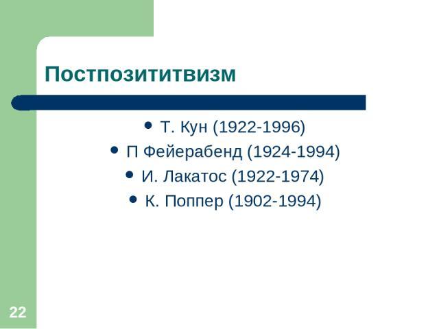 * Постпозититвизм Т. Кун (1922-1996) П Фейерабенд (1924-1994) И. Лакатос (1922-1974) К. Поппер (1902-1994)