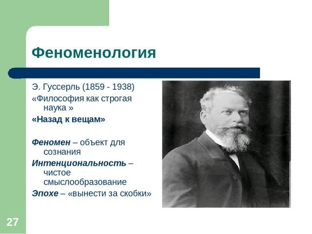 * Феноменология Э. Гуссерль (1859 - 1938) «Философия как строгая наука » «Назад к вещам» Феномен – объект для сознания Интенциональность – чистое смыслообразование Эпохе – «вынести за скобки»