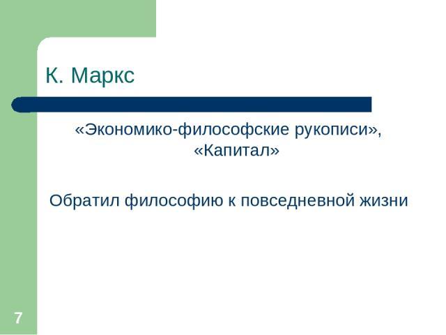 * К. Маркс «Экономико-философские рукописи», «Капитал» Обратил философию к повседневной жизни