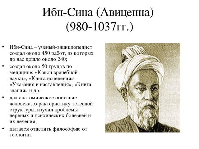 Ибн-Сина (Авиценна) (980-1037гг.) Ибн-Сина – ученый-энциклопедист создал около 450 работ, из которых до нас дошло около 240; создал около 50 трудов по медицине: «Канон врачебной науки», «Книга исцеления» «Указания и наставления», «Книга знания» и др…