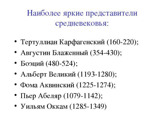 Наиболее яркие представители средневековья: Тертуллиан Карфагенский (160-220); Августин Блаженный (354-430); Боэций (480-524); Альберт Великий (1193-1280); Фома Аквинский (1225-1274); Пьер Абеляр (1079-1142); Уильям Оккам (1285-1349)