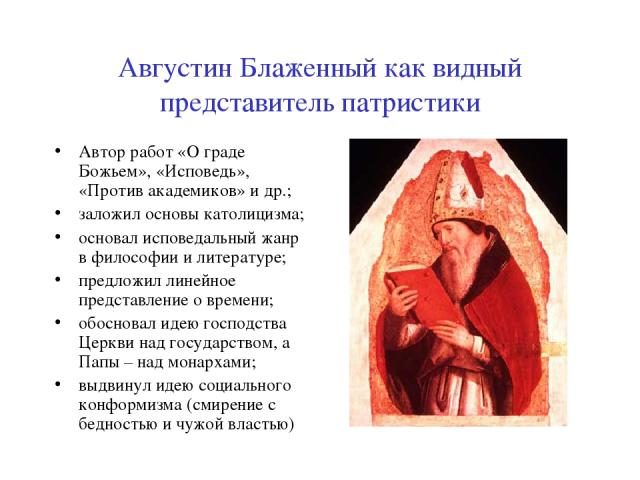 Августин Блаженный как видный представитель патристики Автор работ «О граде Божьем», «Исповедь», «Против академиков» и др.; заложил основы католицизма; основал исповедальный жанр в философии и литературе; предложил линейное представление о времени; …