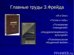 Главные труды З.Фрейда «Я и Оно» «Тотем и табу» «Толкование сновидений» «Неудовл