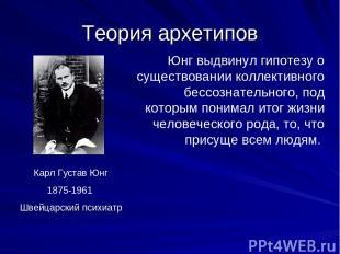 Теория архетипов Карл Густав Юнг 1875-1961 Швейцарский психиатр Юнг выдвинул гип