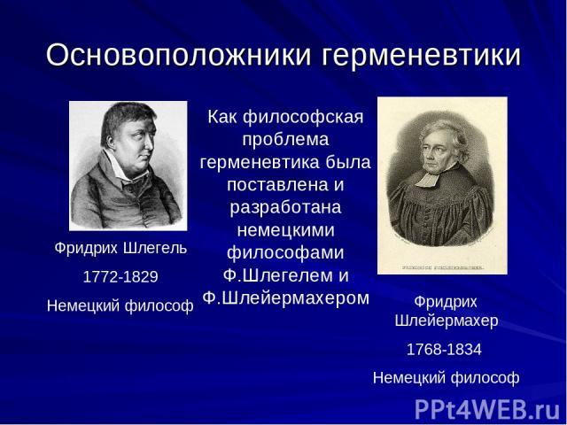 Основоположники герменевтики Фридрих Шлегель 1772-1829 Немецкий философ Фридрих Шлейермахер 1768-1834 Немецкий философ Как философская проблема герменевтика была поставлена и разработана немецкими философами Ф.Шлегелем и Ф.Шлейермахером