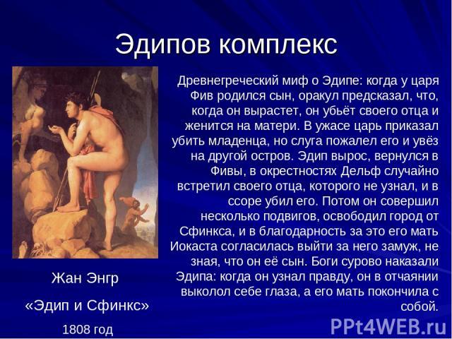 Эдипов комплекс Древнегреческий миф о Эдипе: когда у царя Фив родился сын, оракул предсказал, что, когда он вырастет, он убьёт своего отца и женится на матери. В ужасе царь приказал убить младенца, но слуга пожалел его и увёз на другой остров. Эдип …