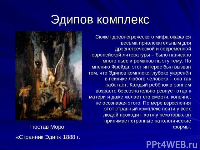 Эдипов комплекс Сюжет древнегреческого мифа оказался весьма привлекательным для древнегреческой и современной европейской литературы – было написано много пьес и романов на эту тему. По мнению Фрейда, этот интерес был вызван тем, что Эдипов комплекс…