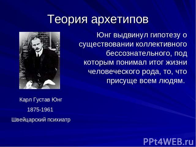 Теория архетипов Карл Густав Юнг 1875-1961 Швейцарский психиатр Юнг выдвинул гипотезу о существовании коллективного бессознательного, под которым понимал итог жизни человеческого рода, то, что присуще всем людям.