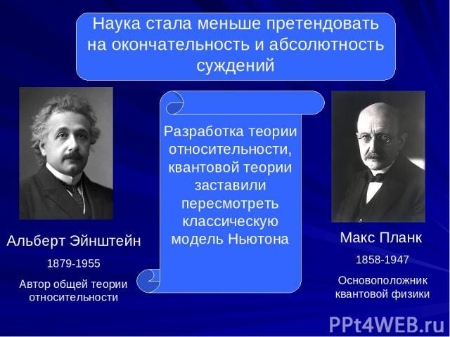 Наука стала меньше претендовать на окончательность и абсолютность суждений Альберт Эйнштейн 1879-1955 Автор общей теории относительности Макс Планк 1858-1947 Основоположник квантовой физики Разработка теории относительности, квантовой теории застави…