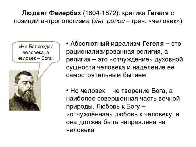 Людвиг Фейербах (1804-1872): критика Гегеля с позиций антропологизма (áнтропос – греч. «человек») «Не Бог создал человека, а человек – Бога» Абсолютный идеализм Гегеля – это рационализированная религия, а религия – это «отчуждение» духовной сущности…