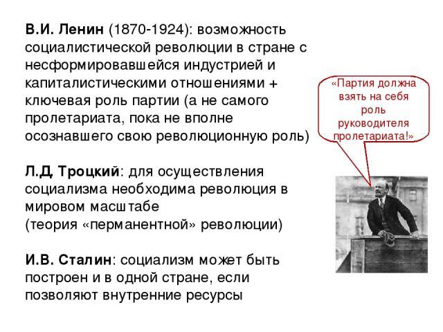 В.И. Ленин (1870-1924): возможность социалистической революции в стране с несформировавшейся индустрией и капиталистическими отношениями + ключевая роль партии (а не самого пролетариата, пока не вполне осознавшего свою революционную роль) Л.Д. Троцк…