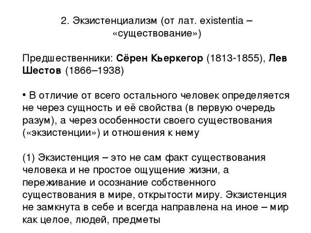 2. Экзистенциализм (от лат. existentia – «существование») Предшественники: Сёрен Кьеркегор (1813-1855), Лев Шестов (1866–1938) В отличие от всего остального человек определяется не через сущность и её свойства (в первую очередь разум), а через особе…