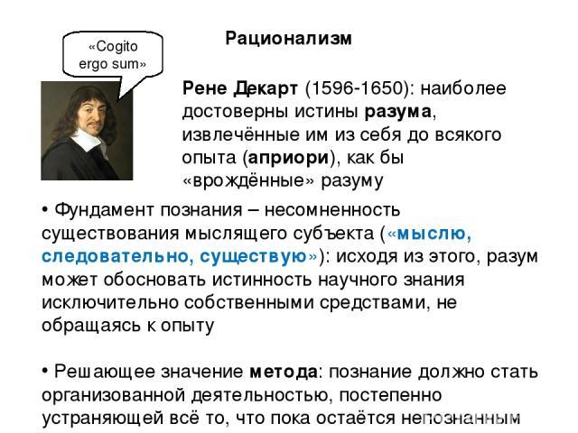 Рене Декарт (1596-1650): наиболее достоверны истины разума, извлечённые им из себя до всякого опыта (априори), как бы «врождённые» разуму «Cogito ergo sum» Рационализм Фундамент познания – несомненность существования мыслящего субъекта («мыслю, след…