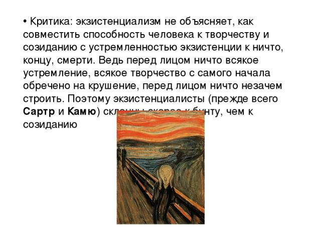 Критика: экзистенциализм не объясняет, как совместить способность человека к творчеству и созиданию с устремленностью экзистенции к ничто, концу, смерти. Ведь перед лицом ничто всякое устремление, всякое творчество с самого начала обречено на крушен…