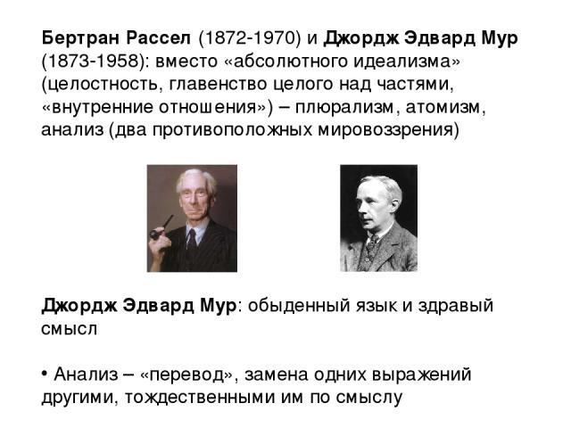 Бертран Рассел (1872-1970) и Джордж Эдвард Мур (1873-1958): вместо «абсолютного идеализма» (целостность, главенство целого над частями, «внутренние отношения») – плюрализм, атомизм, анализ (два противоположных мировоззрения) Джордж Эдвард Мур: обыде…
