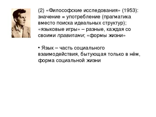 (2) «Философские исследования» (1953): значение = употребление (прагматика вместо поиска идеальных структур); «языковые игры» – разные, каждая со своими правилами; «формы жизни» Язык – часть социального взаимодействия, бытующая только в нём, форма с…