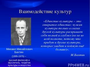 Взаимодействие культур Михаил Михайлович Бахтин (1895-1975) – русский философ и