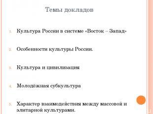 Темы докладов Культура России в системе «Восток – Запад» Особенности культуры Ро