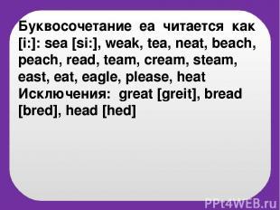 Буквосочетание eа читается как [i:]: sea [si:], weak, tea, neat, beach, peach, r