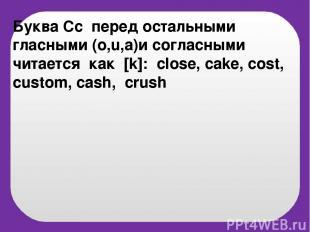 Буква Cc перед остальными гласными (o,u,a)и согласными читается как [k]: close,