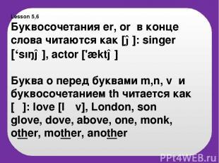 Lesson 5,6 Буквосочетания er, or в конце слова читаются как [ə]: singer ['sıŋə],