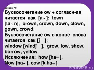 Lesson 7,8 Буквосочетание ow + согласн-ая читается как [a℧]: town [ta℧n], brown,