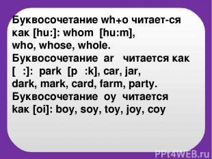 Буквосочетание wh+o читает-cя как [hu:]: whom [hu:m], who, whose, whole. Буквосо