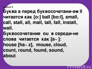 Lesson 5 Буква а перед буквосочетани-ем ll читается как [o:] ball [bo:l], small,