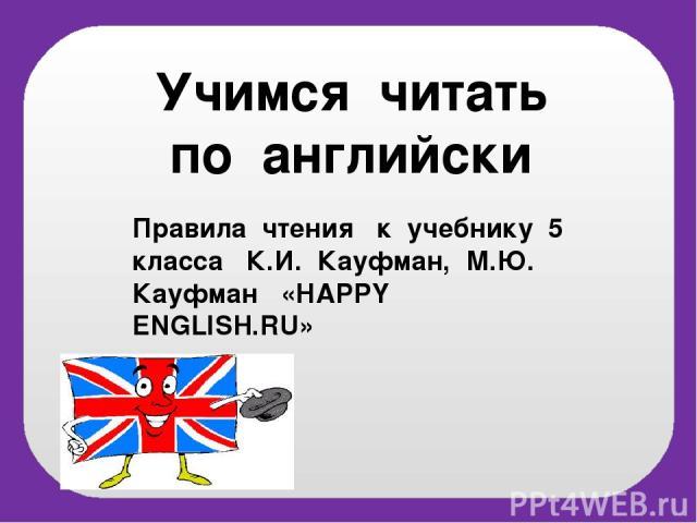 Учимся читать по английски Правила чтения к учебнику 5 класса К.И. Кауфман, М.Ю. Кауфман «НAPPY ENGLISH.RU»