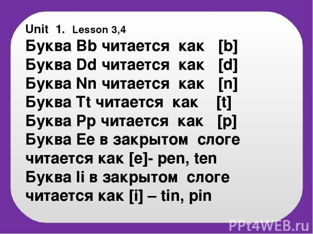 Unit 1. Lesson 3,4 Буква Bb читается как [b] Буква Dd читается как [d] Буква Nn читается как [n] Буква Tt читается как [t] Буква Pp читается как [p] Буква Ee в закрытом слоге читается как [e]- pen, ten Буква Ii в закрытом слоге читается как [i] – tin, pin