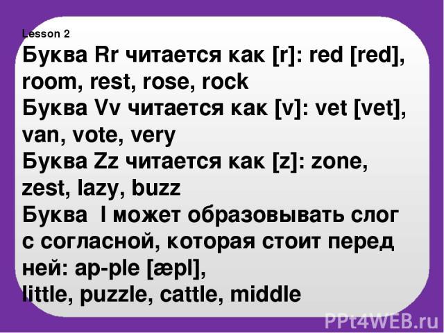 Lesson 2 Буква Rr читается как [r]: red [red], room, rest, rose, rock Буква Vv читается как [v]: vet [vet], van, vote, very Буква Zz читается как [z]: zone, zest, lazy, buzz Буква l может образовывать слог с согласной, которая стоит перед ней: ap-pl…