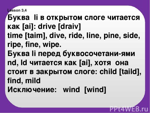 Lesson 3,4 Буква Ii в открытом слоге читается как [ai]: drive [draiv] time [taim], dive, ride, line, pine, side, ripe, fine, wipe. Буква Ii перед буквосочетани-ями nd, ld читается как [ai], хотя она стоит в закрытом слоге: child [taild], find, mild …