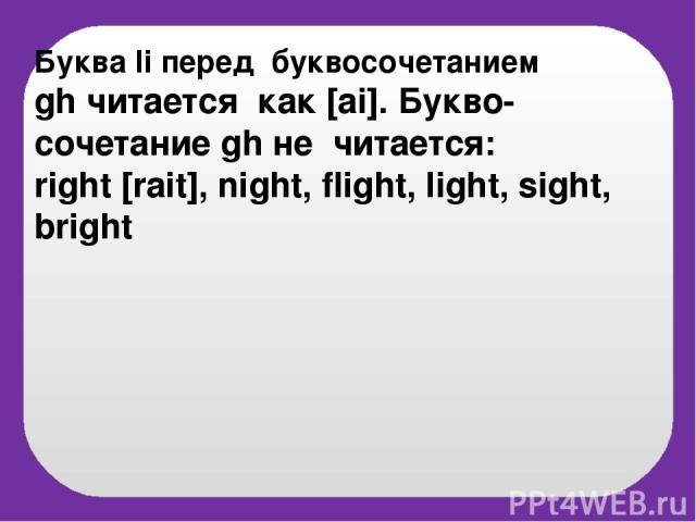 Буква Ii перед буквосочетанием gh читается как [ai]. Букво-сочетание gh не читается: right [rait], night, flight, light, sight, bright