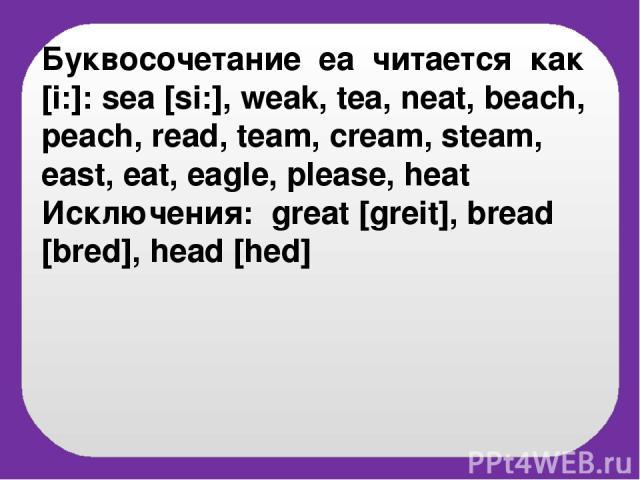 Буквосочетание eа читается как [i:]: sea [si:], weak, tea, neat, beach, peach, read, team, cream, steam, east, eat, eagle, please, heat Исключения: great [greit], bread [bred], head [hed]