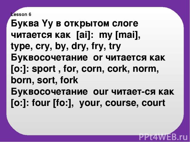 Lesson 6 Буква Yy в открытом слоге читается как [ai]: my [mai], type, cry, by, dry, fry, try Буквосочетание or читается как [o:]: sport , for, corn, cork, norm, born, sort, fork Буквосочетание our читает-ся как [o:]: four [fo:], your, course, court