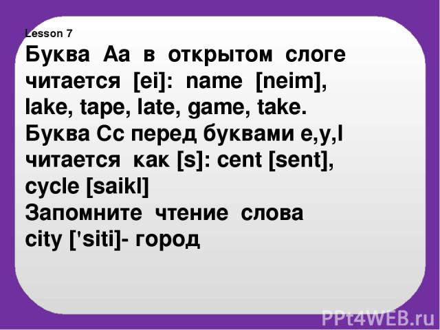 Lesson 7 Буква Аа в открытом слоге читается [ei]: name [neim], lake, tape, late, game, take. Буква Cc перед буквами e,y,I читается как [s]: cent [sent], cycle [saikl] Запомните чтение слова сity ['siti]- город