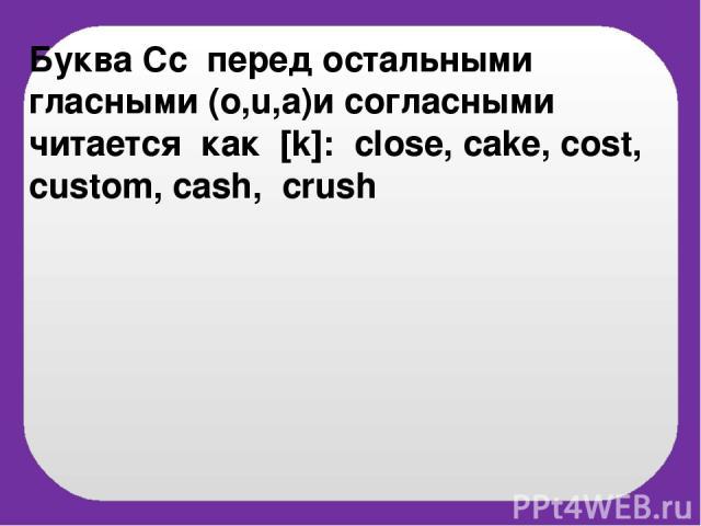 Буква Cc перед остальными гласными (o,u,a)и согласными читается как [k]: close, cake, cost, custom, cash, crush