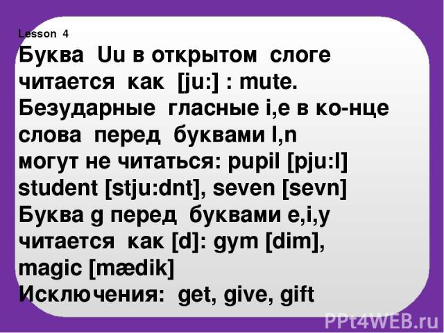 Lesson 4 Буква Uu в открытом слоге читается как [ju:] : mute. Безударные гласные i,e в ко-нце слова перед буквами l,n могут не читаться: pupil [pju:l] student [stju:dnt], seven [sevn] Буква g перед буквами e,i,y читается как [d]: gym [dim], magic [m…