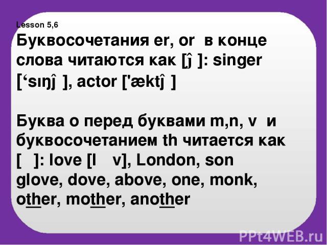 Lesson 5,6 Буквосочетания er, or в конце слова читаются как [ə]: singer ['sıŋə], actor ['æktə] Буква o перед буквами m,n, v и буквосочетанием th читается как [Λ]: love [l Λv], London, son glove, dove, above, one, monk, other, mother, another