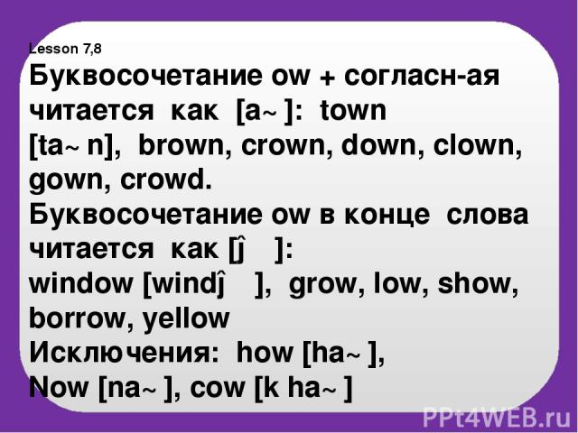 Lesson 7,8 Буквосочетание ow + согласн-ая читается как [a℧]: town [ta℧n], brown, crown, down, clown, gown, crowd. Буквосочетание ow в конце слова читается как [əυ]: window [windəυ], grow, low, show, borrow, yellow Исключения: how [ha℧], Now [na℧], c…