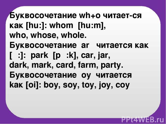 Буквосочетание wh+o читает-cя как [hu:]: whom [hu:m], who, whose, whole. Буквосочетание ar читается как [α:]: park [pα:k], car, jar, dark, mark, card, farm, party. Буквосочетание oy читается kак [oi]: boy, soy, toy, joy, coy