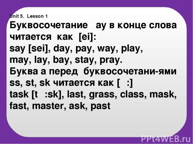 Unit 5. Lesson 1 Буквосочетание ay в конце слова читается как [ei]: say [sei], day, pay, way, play, may, lay, bay, stay, pray. Буква а перед буквосочетани-ями ss, st, sk читается как [α:] task [tα:sk], last, grass, class, mask, fast, master, ask, past