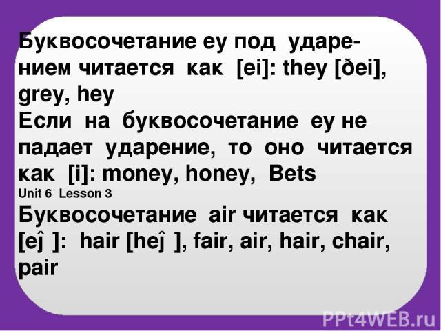 Буквосочетание ey под ударe- нием читается как [ei]: they [ðei], grey, hey Если на буквосочетание ey не падает ударение, то оно читается как [i]: money, honey, Bets Unit 6 Lesson 3 Буквосочетание air читается как [eə]: hair [heə], fair, air, hair, c…