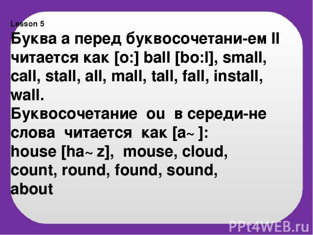 Lesson 5 Буква а перед буквосочетани-ем ll читается как [o:] ball [bo:l], small, call, stall, all, mall, tall, fall, install, wall. Буквосочетание ou в середи-не слова читается как [a℧]: house [ha℧z], mouse, cloud, count, round, found, sound, about