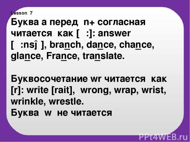 Lesson 7 Буква а перед n+ согласная читается как [α:]: answer [α:nsə], branch, dance, chance, glance, France, translate. Буквосочетание wr читается как [r]: write [rait], wrong, wrap, wrist, wrinkle, wrestle. Буква w не читается